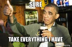 Everything Meme - sure take everything i have upvote obama make a meme