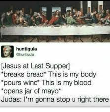 Last Supper Meme - huntigula jesus at last supper breaks bread this is my body pours