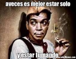 Solo Memes - aveces es mejor estar solo y estar fumando meme de cantinflas