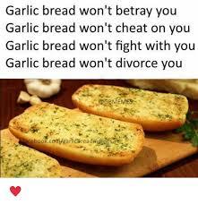 Garlic Bread Meme - garlic bread won t betray you garlic bread won t cheat on you