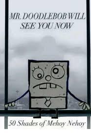Doodlebob Meme - mr doodlebob will see younow 50 shades of mehoy nehoy doodlebob