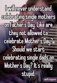 will never understand celebrating single mothers on s day