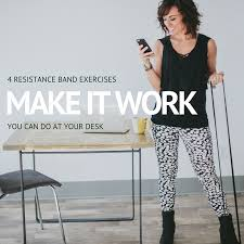 make it work 4 resistance band exercise you can do at your desk