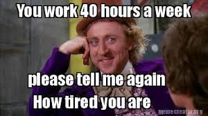 Tired At Work Meme - meme creator you work 40 hours a week please tell me again how