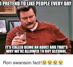 Swanson Meme - ipretend to like people every day its called being an adult and