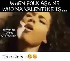 Funny Scottish Memes - when folk ask me who ma valentine is o o o scottish memes and banter