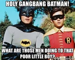 Gang Bang Memes - holy gangbang batman what are those men doing to that poor little