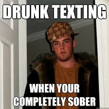 Drunk Texting Meme - drunk texting when your completely sober scumbag steve quickmeme