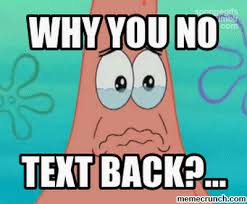 No Text Back Meme - you no text back