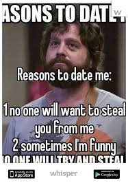Reasons To Date Me Meme - to date me 1 no one will want to steal you from me 2 sometimes i