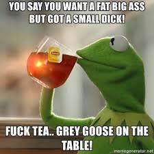 Big Ass Meme - you say you want a fat big ass but got a small dick fuck tea