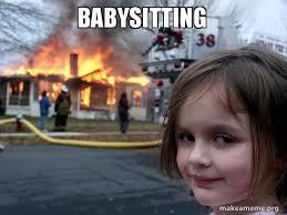 Babysitting Meme - babysitting disaster girl make a meme