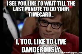 Timecard Meme - i see you like to wait till the last minute to do your timecard