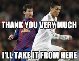 Funny Messi Memes - thank you very much i ll take it from here ronaldo is better