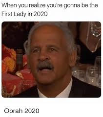 Oprah Winfrey Meme - when you realize you re gonna be the first lady in 2020 oprah 2020