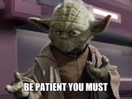 Patient Meme - be patient you must yoda 1 quickmeme