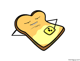 Toast Meme - oddly enough this always makes me want toast meme guy
