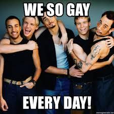 Gay Meme Generator - we so gay every day backstreet boys meme generator