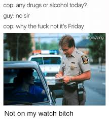 Any Drugs Or Alcohol Meme - cop any drugs or alcohol today guy no sir cop why the fuck not it s