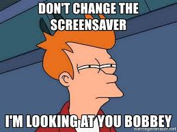 don t change the screensaver i m looking at you bobbey futurama