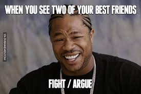 Your The Best Meme - when you see two of your best friends fight or argue image