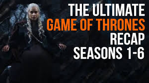 Game Of Thrones The Ultimate Game Of Thrones Recap Seasons 1 6 Youtube