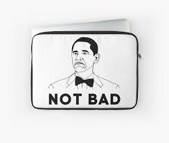 Not Bad Meme Obama - obama not bad barack obama meme laptop sleeves by weheartscott