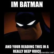 I M Batman Meme - im batman and your reading this in a really deep voice