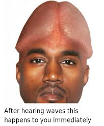 Kayne West Meme - after hearing waves this happens to you immediately after hearing