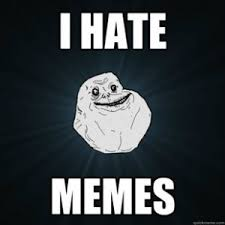 I Hate Memes - facebook memes and why i hate them timid monster
