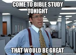 Study Memes - come to bible study tonight that would be great that would be
