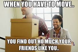 Moving Meme Generator - when you have to move you find out ho much your friends like you