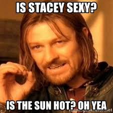 Stacey Meme - is stacey sexy is the sun hot oh yea one does not simply meme