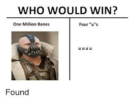 Uuuu Meme - who would win one million banes four us u u u u found bane meme