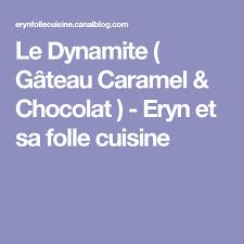 eryn et sa folle cuisine le dynamite gâteau caramel chocolat eryn et sa folle cuisine