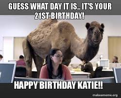 21st Birthday Meme - guess what day it is it s your 21st birthday happy birthday katie