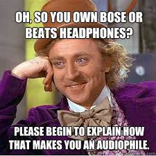 Audiophile Meme - oh so you own bose or beats headphones please begin to explain