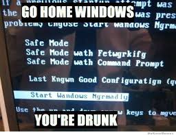 Go Home Meme - go home windows you re drunk weknowmemes