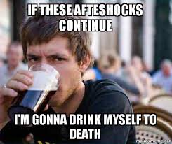 Continue Meme - if these afteshocks continue i m gonna drink myself to death