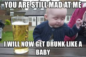 Baby You Still Mad Meme - you are still mad at me i will now get drunk like a baby drunk