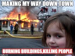 Making My Way Downtown Meme - disaster girl meme imgflip
