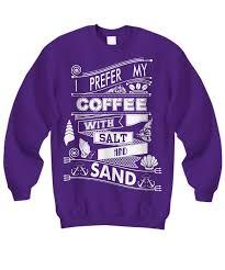i prefer my coffee with salt and sand sweatshirt tees u0026 hoodie