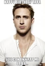 Happy Birthday Meme Ryan Gosling - happy birthday tara you can unwrap me later meme ryan gosling