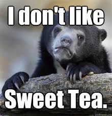 Sweet Tea Meme - i don t like sweet tea confession bear quickmeme