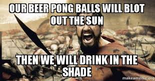 Beer Pong Meme - our beer pong balls will blot out the sun then we will drink in the