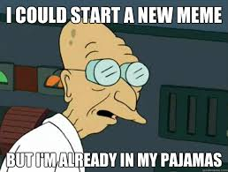 Professor Farnsworth Meme - i could start a new meme but i m already in my pajamas fatigued
