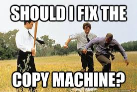 Copy Machine Meme - should i fix the copy machine office space fax machine quickmeme