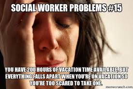 Social Worker Meme - worker problems vacation