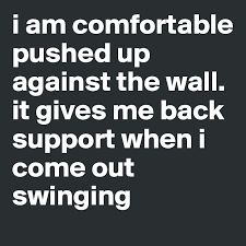 I Am Comfortable I Am Comfortable Pushed Up Against The Wall It Gives Me Back