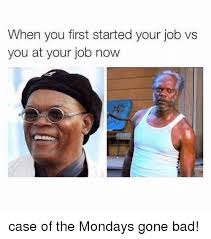 Case Of The Mondays Meme - when you first started your job vs you at your job now case of the